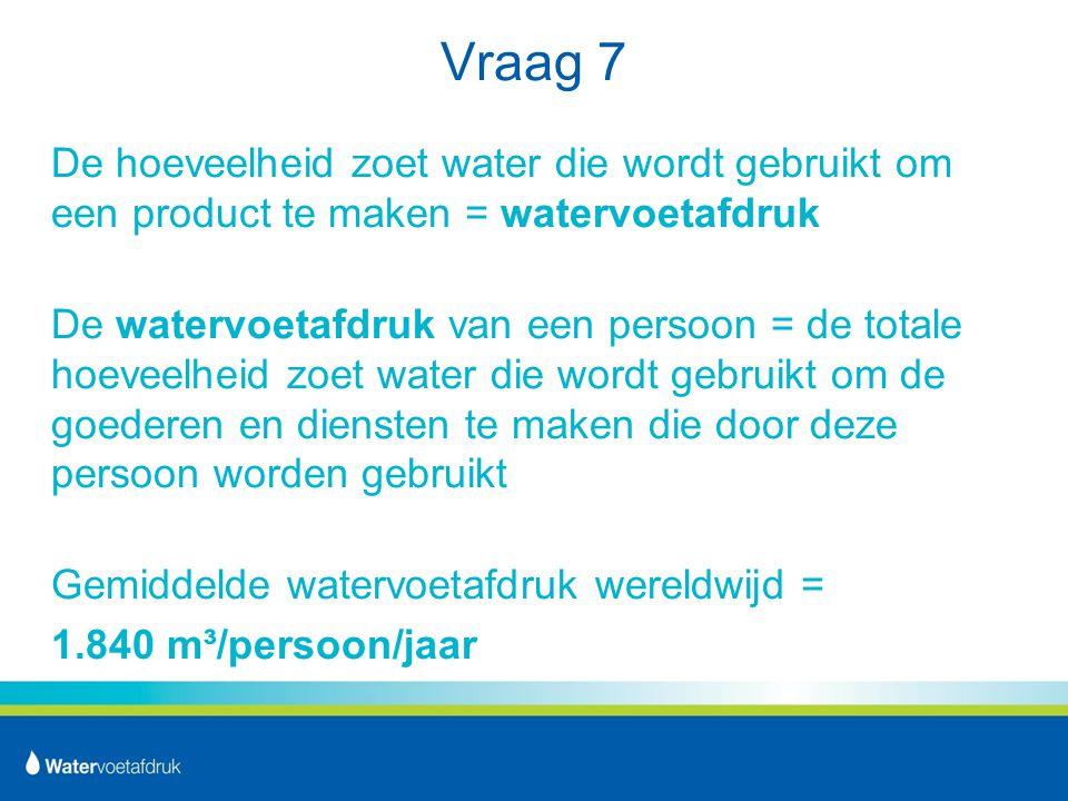 Vraag 7 De hoeveelheid zoet water die wordt gebruikt om een product te maken = watervoetafdruk.