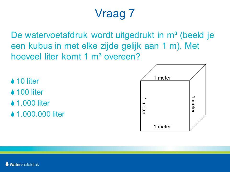 Vraag 7 De watervoetafdruk wordt uitgedrukt in m³ (beeld je een kubus in met elke zijde gelijk aan 1 m). Met hoeveel liter komt 1 m³ overeen