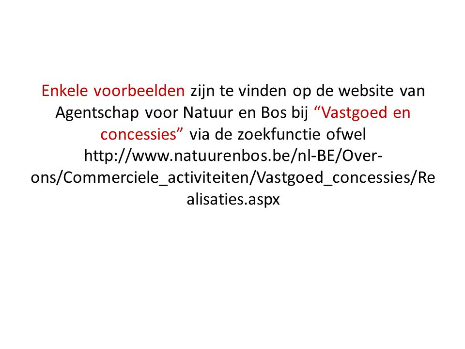 Enkele voorbeelden zijn te vinden op de website van Agentschap voor Natuur en Bos bij Vastgoed en concessies via de zoekfunctie ofwel http://www.natuurenbos.be/nl-BE/Over-ons/Commerciele_activiteiten/Vastgoed_concessies/Realisaties.aspx