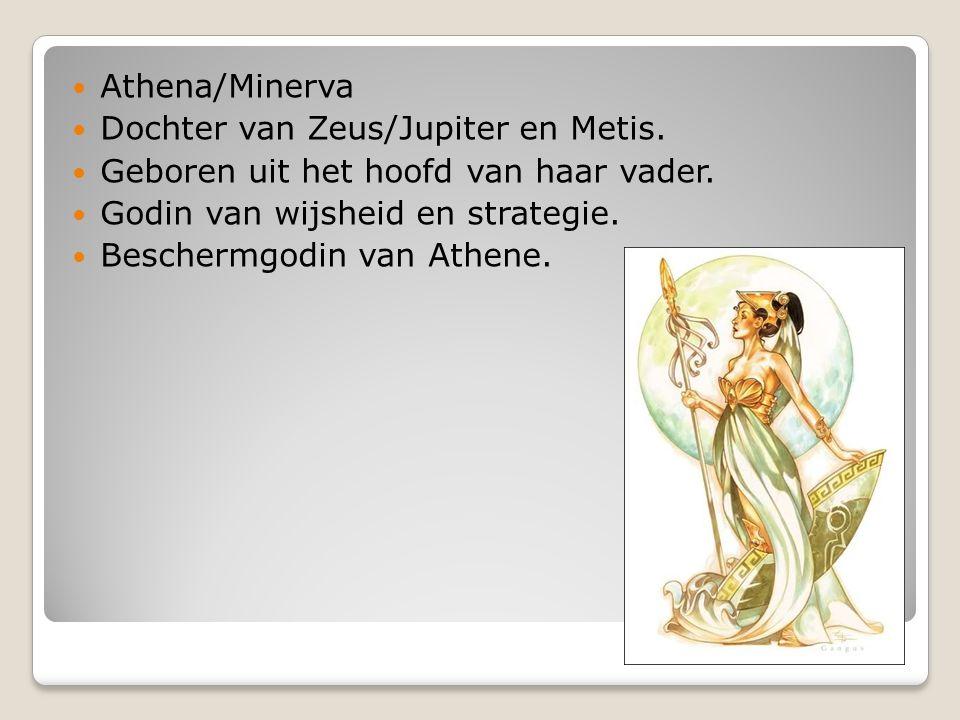 Athena/Minerva Dochter van Zeus/Jupiter en Metis. Geboren uit het hoofd van haar vader. Godin van wijsheid en strategie.