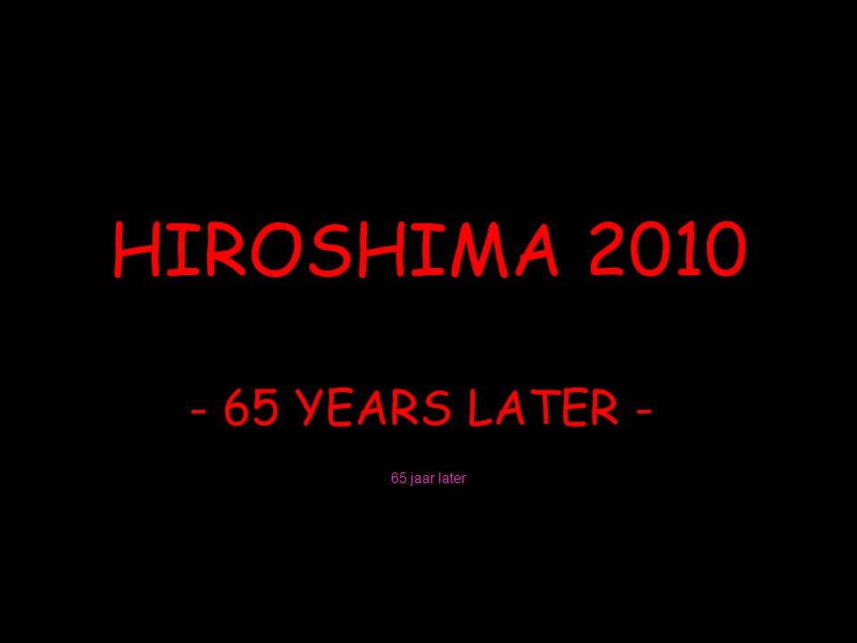 HIROSHIMA 2010 - 65 YEARS LATER - 65 jaar later