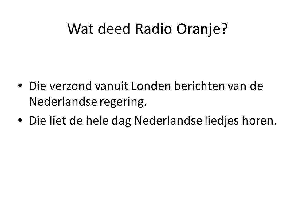 Wat deed Radio Oranje. Die verzond vanuit Londen berichten van de Nederlandse regering.