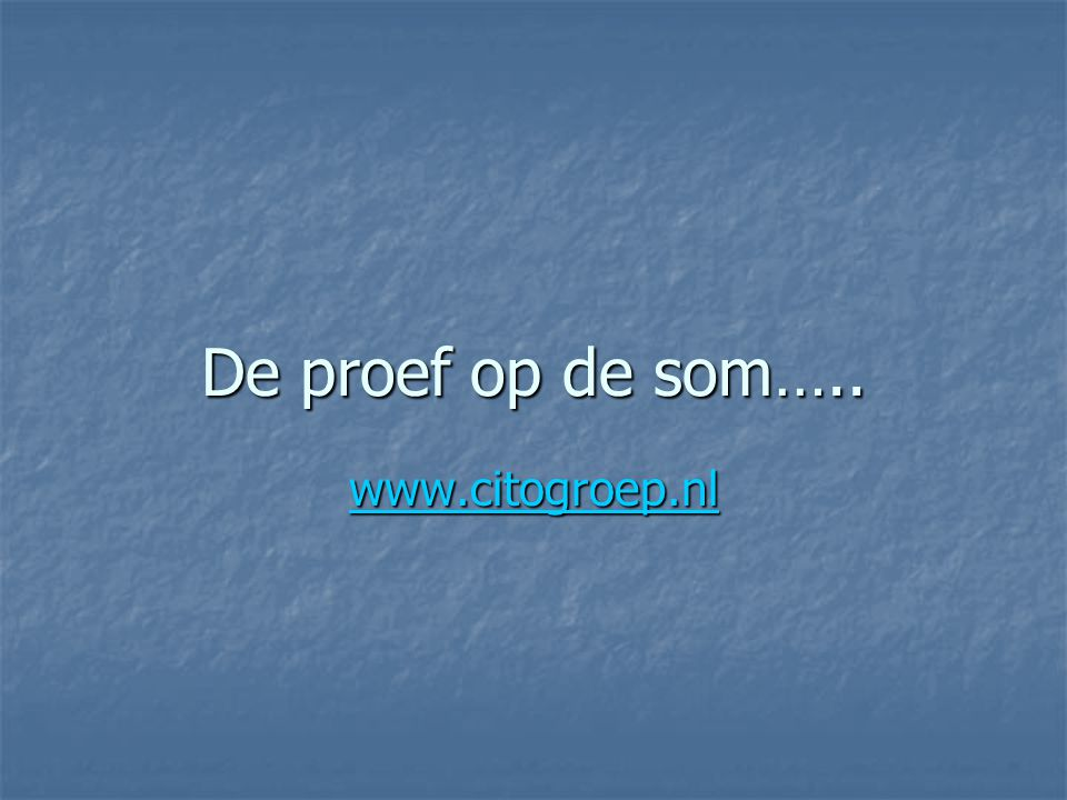 De proef op de som….. www.citogroep.nl