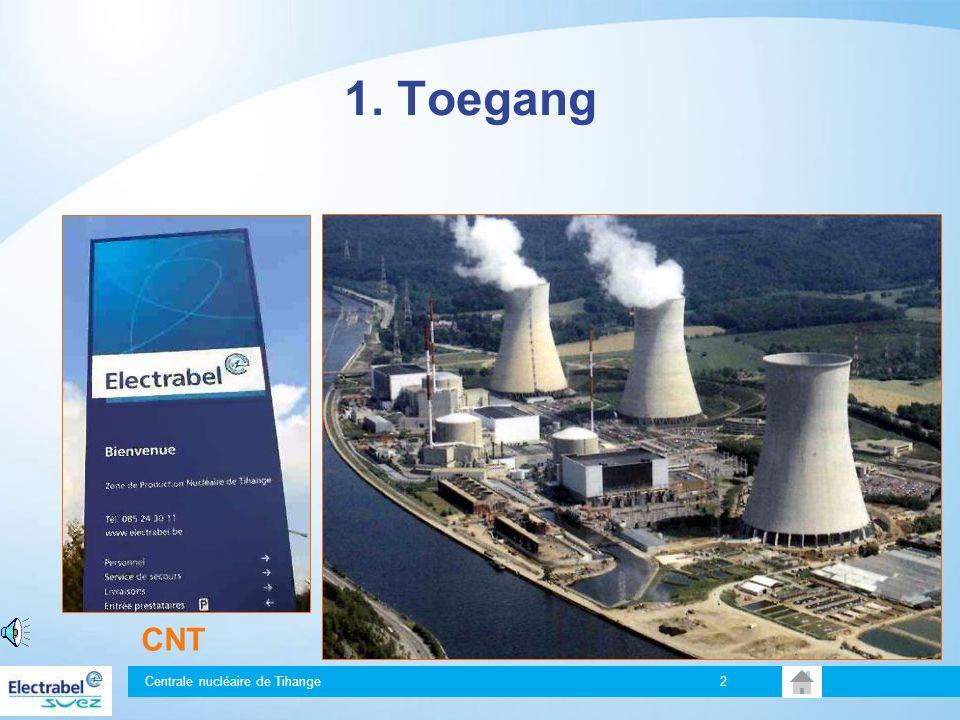 1. Toegang Welkom op de site van de Centrale Nucléaire de Tihange (CNT). Deze bestaat uit een technische zone met daarin: