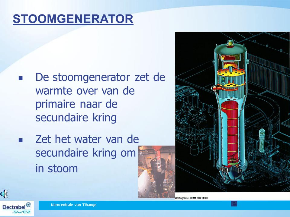 STOOMGENERATOR De stoomgenerator zet de warmte over van de primaire naar de secundaire kring. Zet het water van de secundaire kring om.
