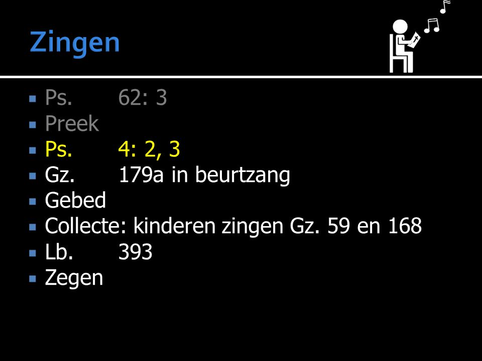 Zingen Ps. 62: 3 Preek Ps. 4: 2, 3 Gz. 179a in beurtzang Gebed