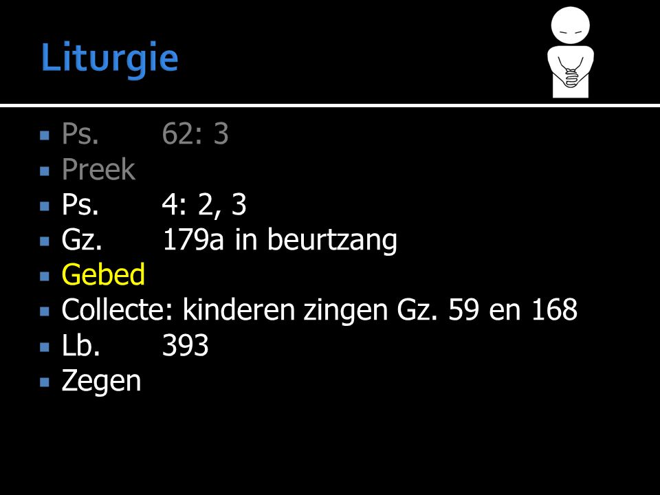 Liturgie Ps. 62: 3 Preek Ps. 4: 2, 3 Gz. 179a in beurtzang Gebed