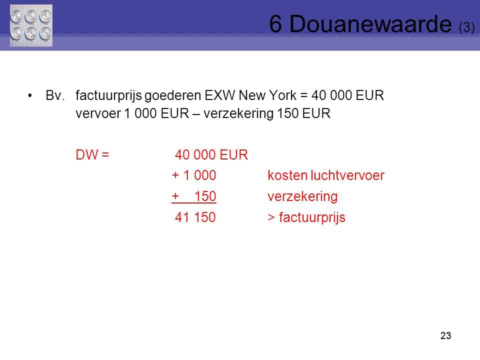 6 Douanewaarde (3) Bv. factuurprijs goederen EXW New York = 40 000 EUR vervoer 1 000 EUR – verzekering 150 EUR.