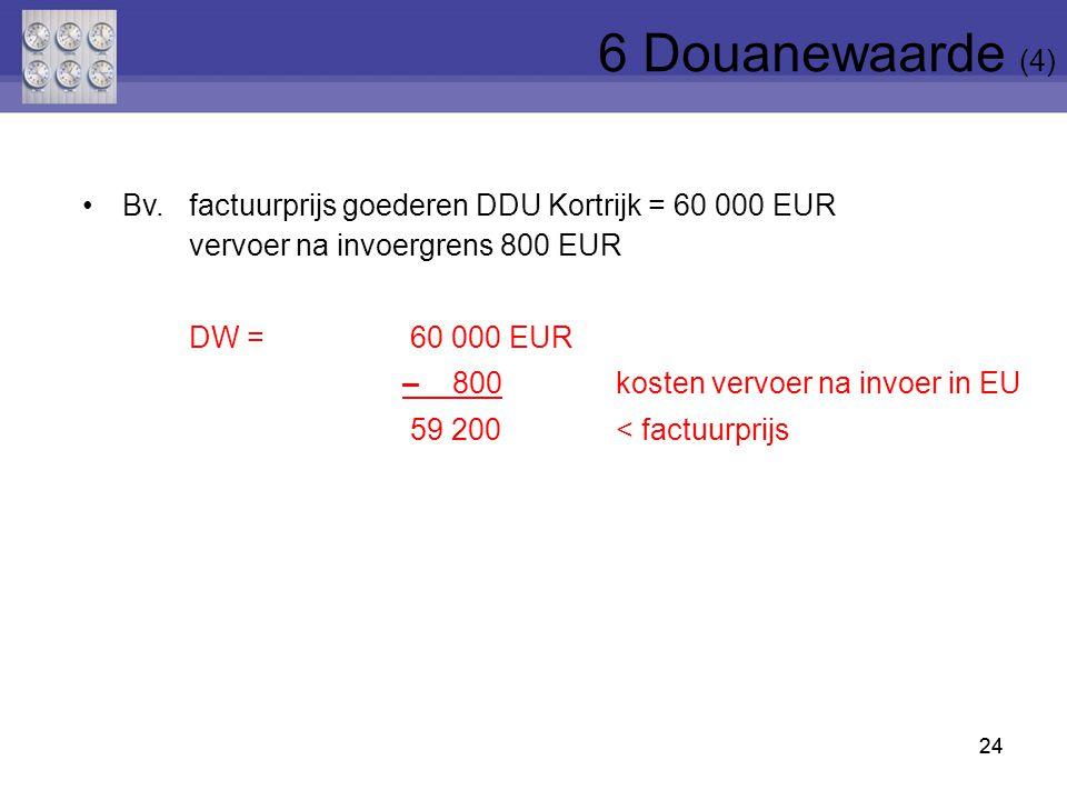 6 Douanewaarde (4) Bv. factuurprijs goederen DDU Kortrijk = 60 000 EUR vervoer na invoergrens 800 EUR.