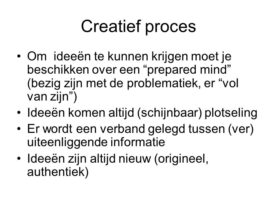Creatief proces Om ideeën te kunnen krijgen moet je beschikken over een prepared mind (bezig zijn met de problematiek, er vol van zijn )