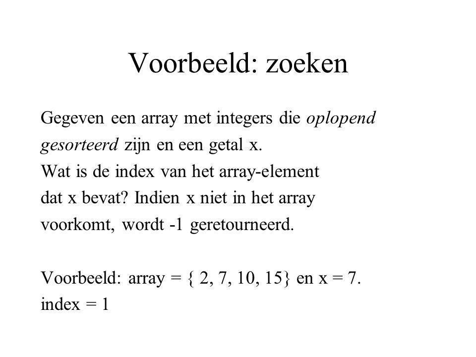 Voorbeeld: zoeken Gegeven een array met integers die oplopend