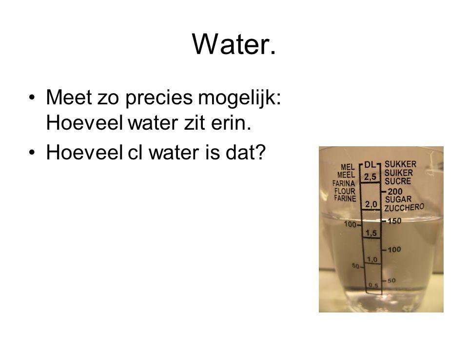 Water. Meet zo precies mogelijk: Hoeveel water zit erin.