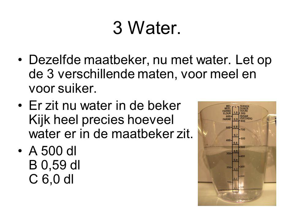 3 Water. Dezelfde maatbeker, nu met water. Let op de 3 verschillende maten, voor meel en voor suiker.