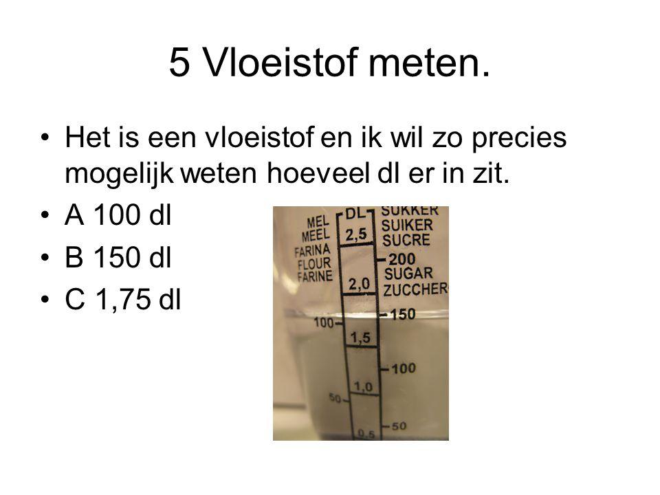 5 Vloeistof meten. Het is een vloeistof en ik wil zo precies mogelijk weten hoeveel dl er in zit. A 100 dl.