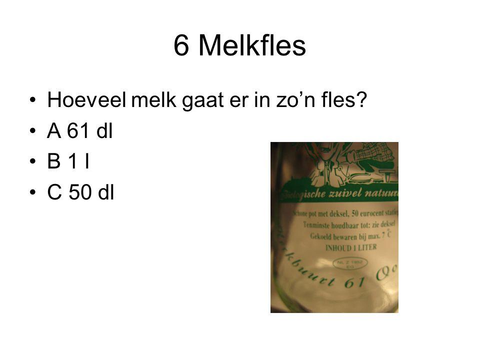 6 Melkfles Hoeveel melk gaat er in zo'n fles A 61 dl B 1 l C 50 dl