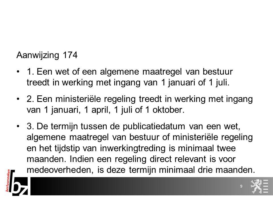 Aanwijzing 174 1. Een wet of een algemene maatregel van bestuur treedt in werking met ingang van 1 januari of 1 juli.