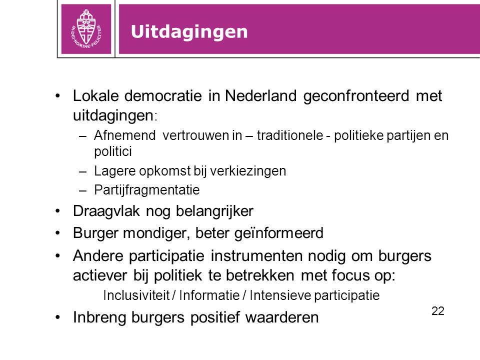 Uitdagingen Lokale democratie in Nederland geconfronteerd met uitdagingen: Afnemend vertrouwen in – traditionele - politieke partijen en politici.