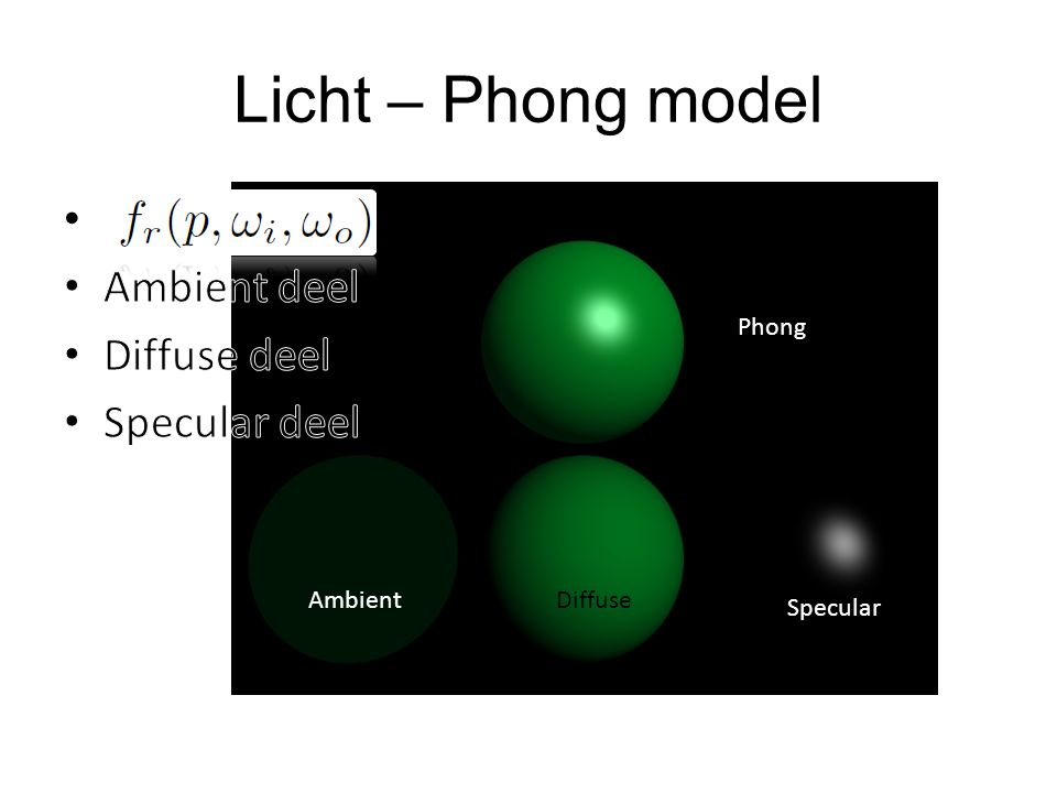 Licht – Phong model Ambient deel Diffuse deel Specular deel Diffuse