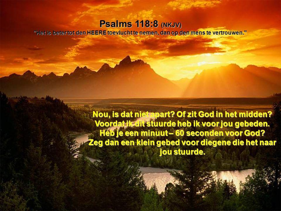 Psalms 118:8 (NKJV) Het is beter tot den HEERE toevlucht te nemen, dan op den mens te vertrouwen.