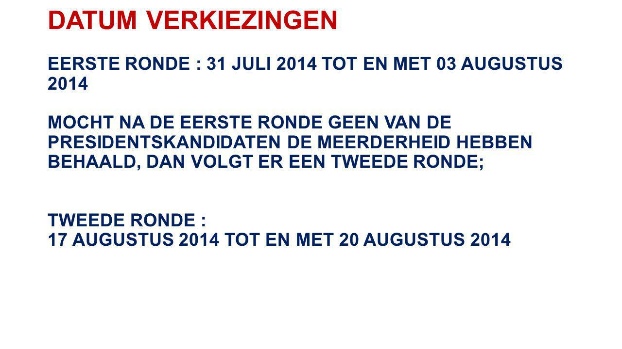 DATUM VERKIEZINGEN EERSTE RONDE : 31 JULI 2014 TOT EN MET 03 AUGUSTUS 2014 MOCHT NA DE EERSTE RONDE GEEN VAN DE PRESIDENTSKANDIDATEN DE MEERDERHEID HEBBEN BEHAALD, DAN VOLGT ER EEN TWEEDE RONDE; TWEEDE RONDE : 17 AUGUSTUS 2014 TOT EN MET 20 AUGUSTUS 2014