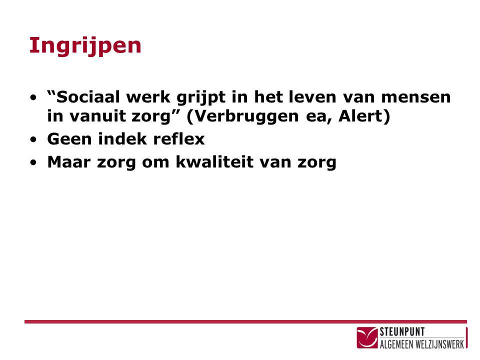 Ingrijpen Sociaal werk grijpt in het leven van mensen in vanuit zorg (Verbruggen ea, Alert) Geen indek reflex.
