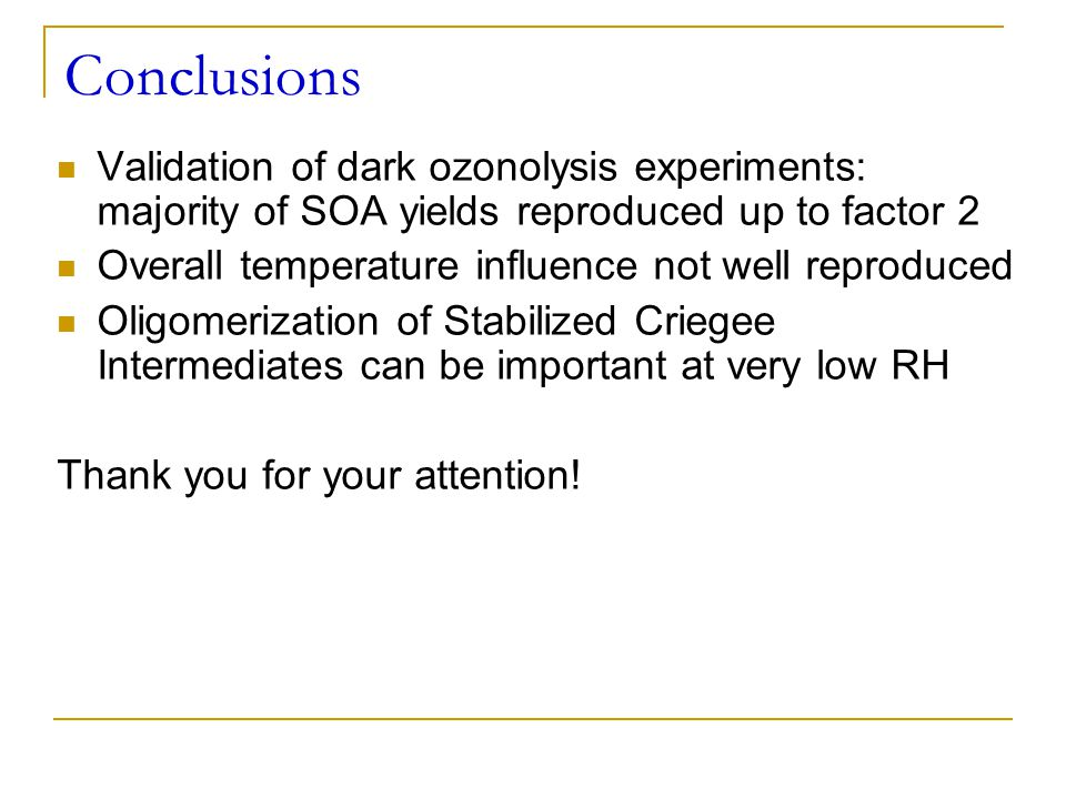 Conclusions Validation of dark ozonolysis experiments: majority of SOA yields reproduced up to factor 2.