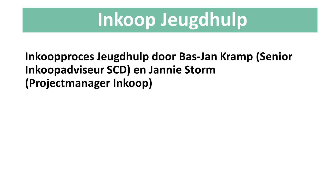 Inkoop Jeugdhulp Inkoopproces Jeugdhulp door Bas-Jan Kramp (Senior Inkoopadviseur SCD) en Jannie Storm (Projectmanager Inkoop)