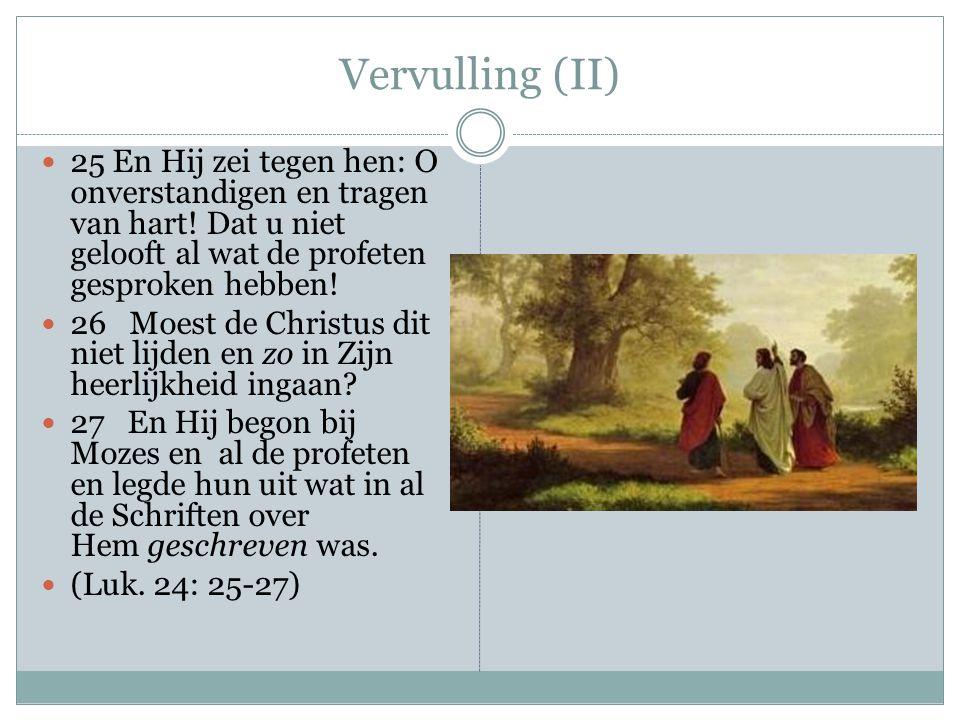 Vervulling (II) 25 En Hij zei tegen hen: O onverstandigen en tragen van hart! Dat u niet gelooft al wat de profeten gesproken hebben!