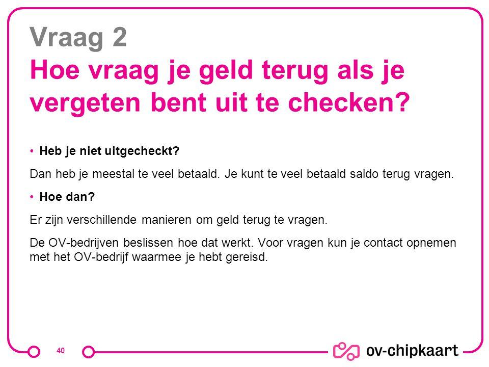 Vraag 2 Hoe vraag je geld terug als je vergeten bent uit te checken