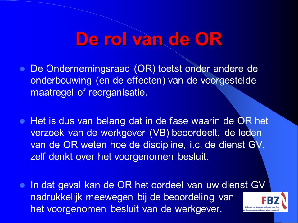 De rol van de OR De Ondernemingsraad (OR) toetst onder andere de onderbouwing (en de effecten) van de voorgestelde maatregel of reorganisatie.