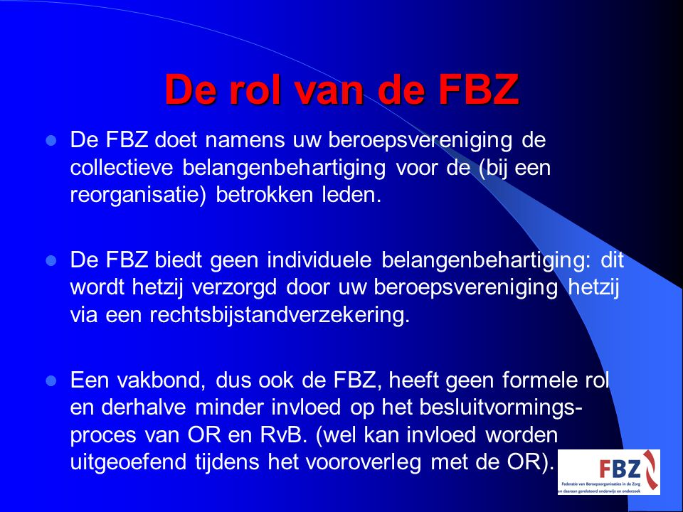 De rol van de FBZ De FBZ doet namens uw beroepsvereniging de collectieve belangenbehartiging voor de (bij een reorganisatie) betrokken leden.