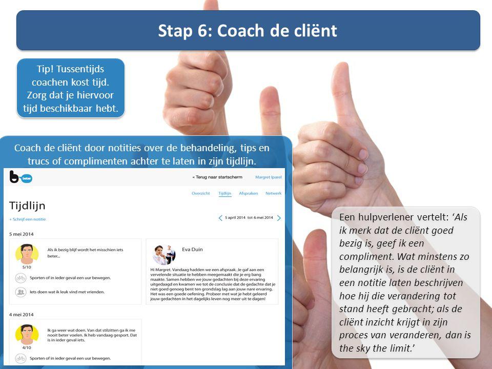 Stap 6: Coach de cliënt Tip! Tussentijds coachen kost tijd. Zorg dat je hiervoor tijd beschikbaar hebt.