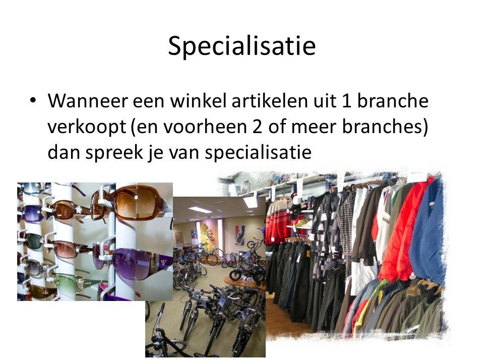 Specialisatie Wanneer een winkel artikelen uit 1 branche verkoopt (en voorheen 2 of meer branches) dan spreek je van specialisatie.