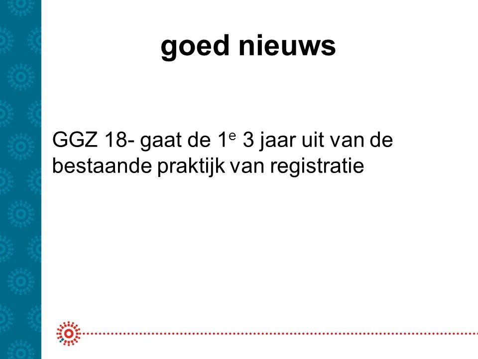 goed nieuws GGZ 18- gaat de 1e 3 jaar uit van de bestaande praktijk van registratie