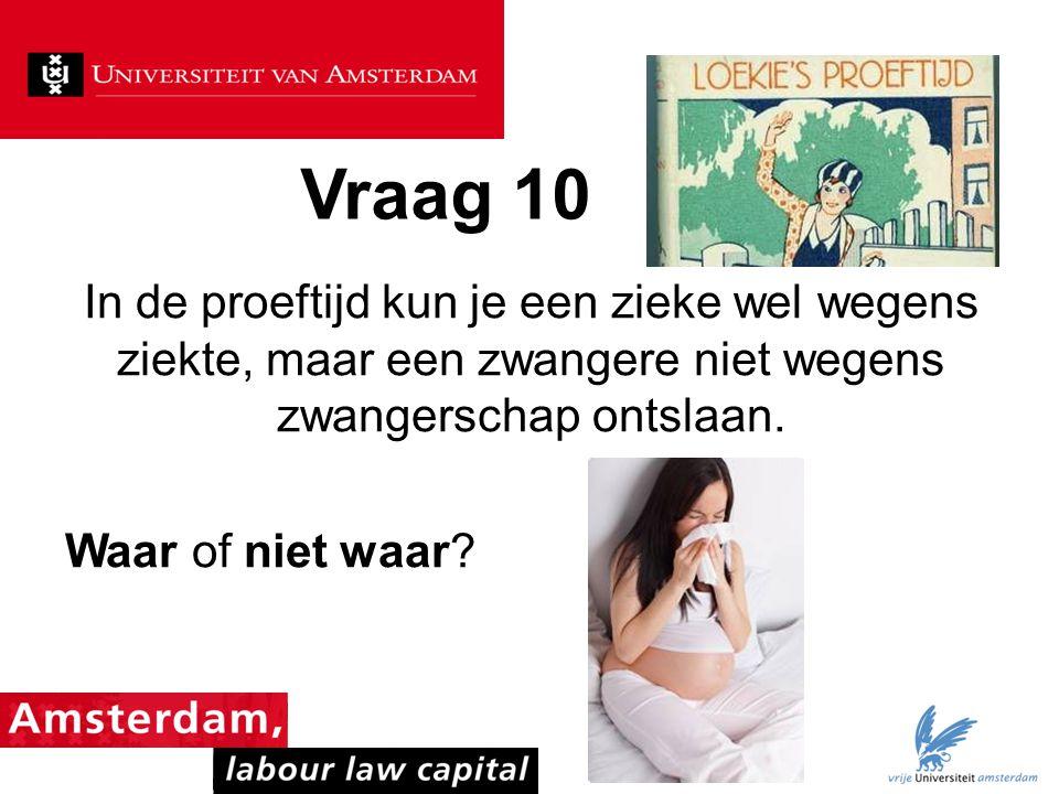 Vraag 10 In de proeftijd kun je een zieke wel wegens ziekte, maar een zwangere niet wegens zwangerschap ontslaan.