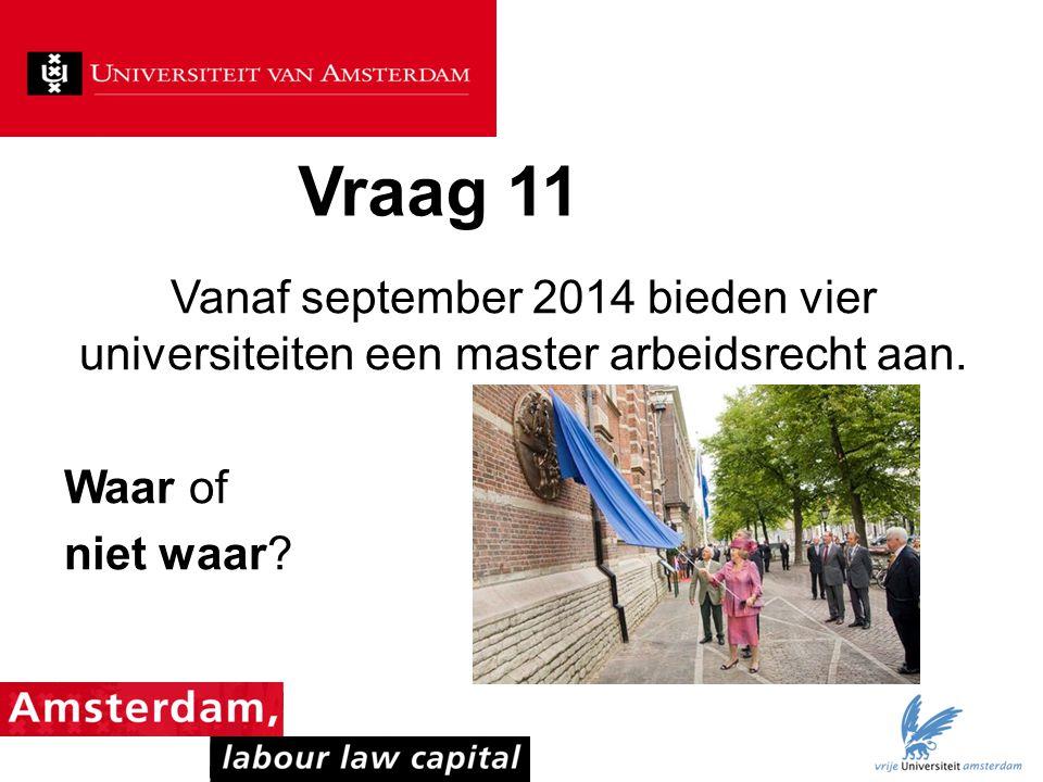 Vraag 11 Vanaf september 2014 bieden vier universiteiten een master arbeidsrecht aan.