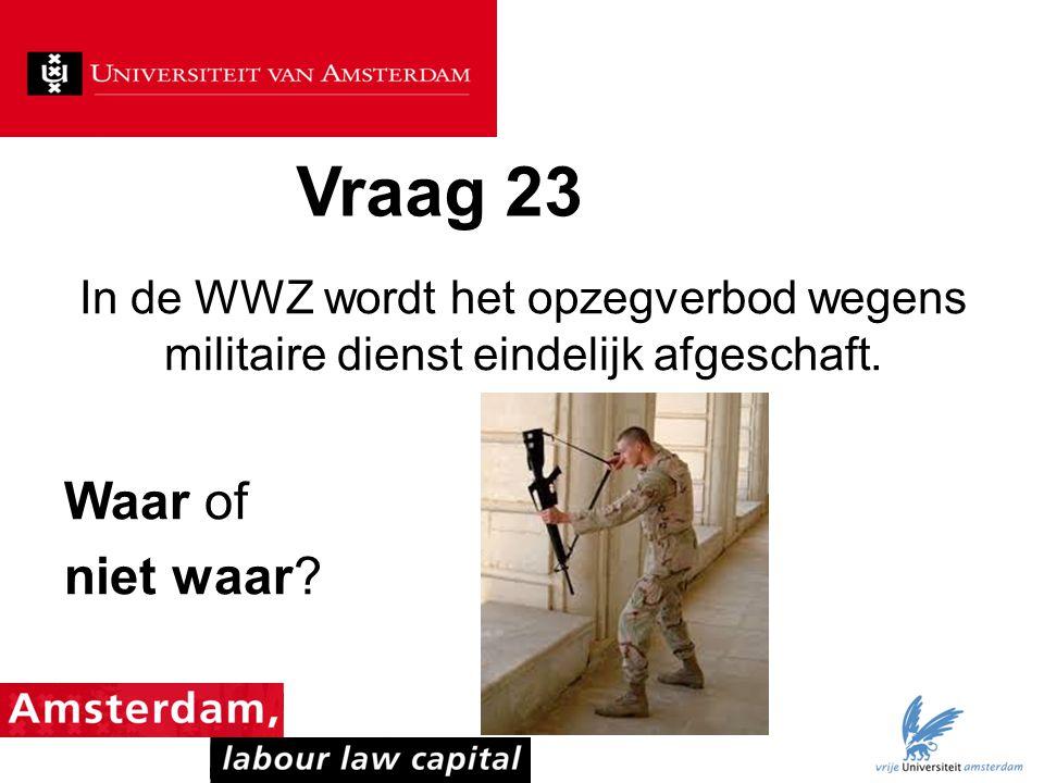 Vraag 23 In de WWZ wordt het opzegverbod wegens militaire dienst eindelijk afgeschaft.