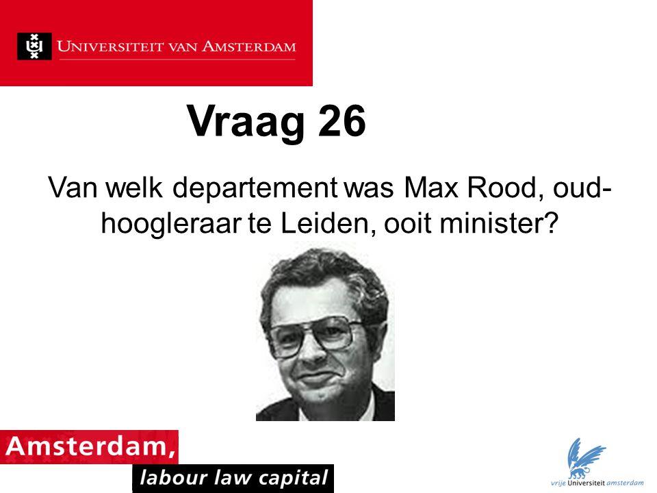 Vraag 26 Van welk departement was Max Rood, oud-hoogleraar te Leiden, ooit minister