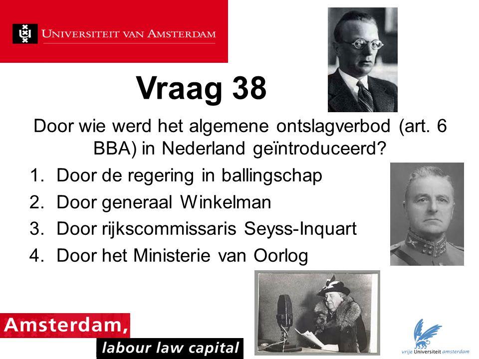 Vraag 38 Door wie werd het algemene ontslagverbod (art. 6 BBA) in Nederland geïntroduceerd Door de regering in ballingschap.