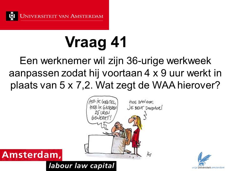 Vraag 41 Een werknemer wil zijn 36-urige werkweek aanpassen zodat hij voortaan 4 x 9 uur werkt in plaats van 5 x 7,2.