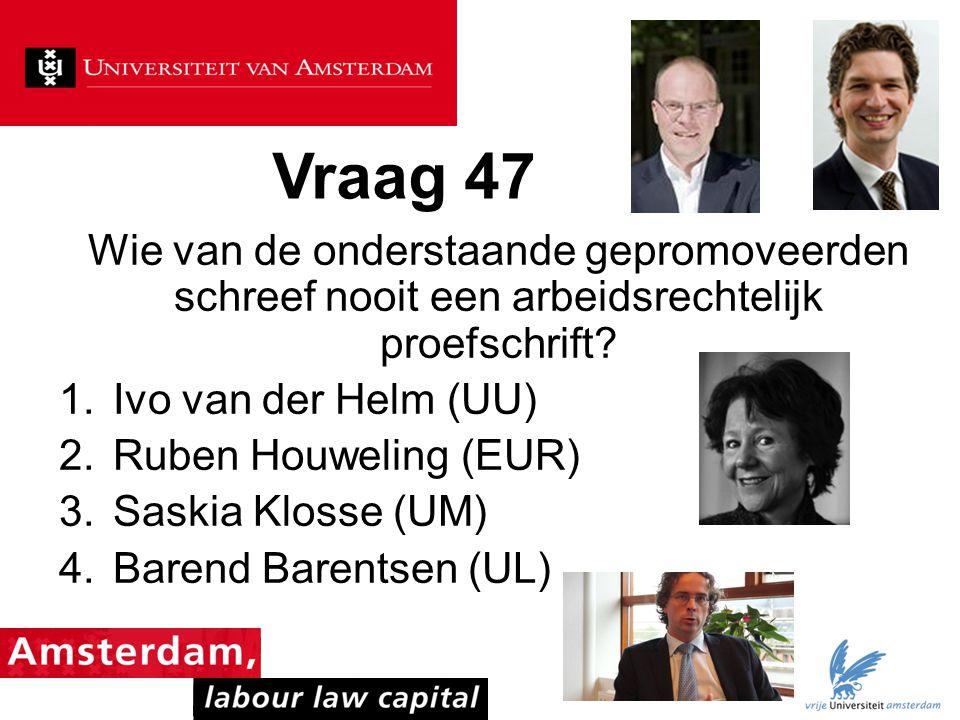 Vraag 47 Wie van de onderstaande gepromoveerden schreef nooit een arbeidsrechtelijk proefschrift Ivo van der Helm (UU)