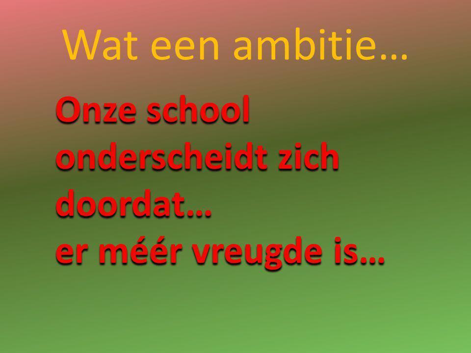 Wat een ambitie… Onze school onderscheidt zich doordat… er méér vreugde is…