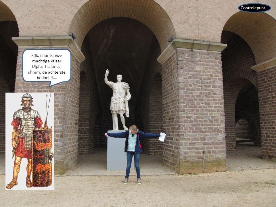 Controlepunt Kijk, daar is onze machtige keizer Ulpius Traianus, uhmm, de achterste bedoel ik…