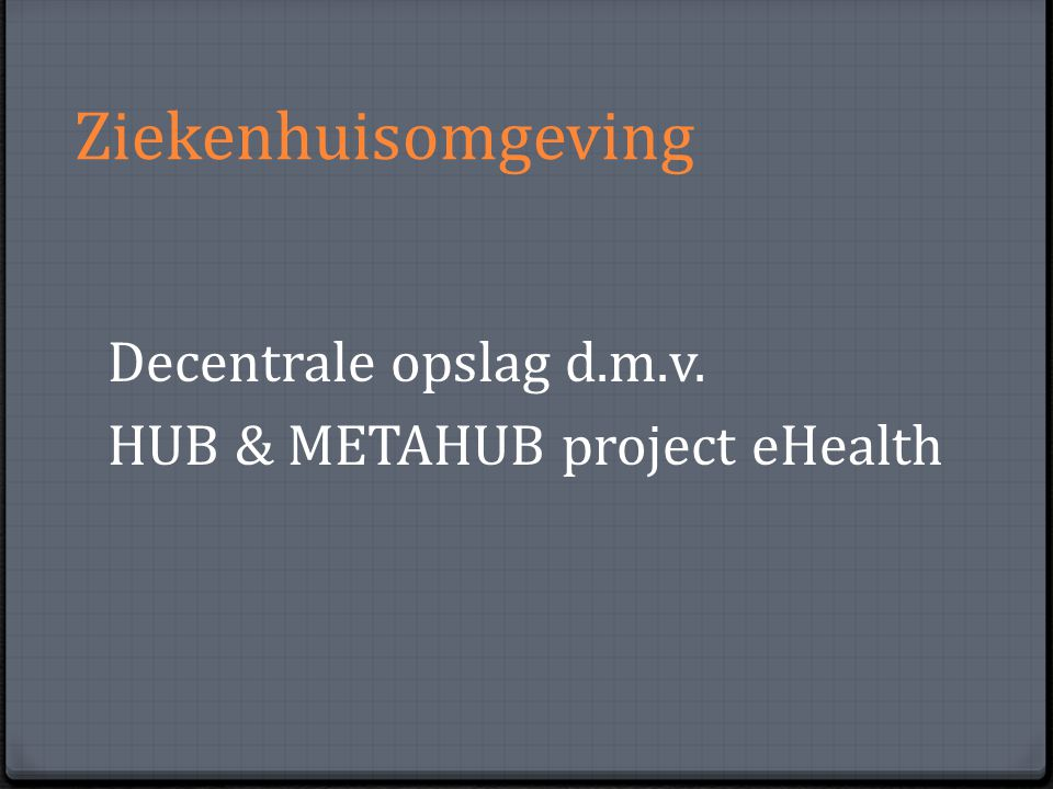 Ziekenhuisomgeving Decentrale opslag d.m.v. HUB & METAHUB project eHealth