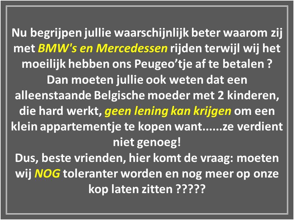 Nu begrijpen jullie waarschijnlijk beter waarom zij met BMW s en Mercedessen rijden terwijl wij het moeilijk hebben ons Peugeo'tje af te betalen