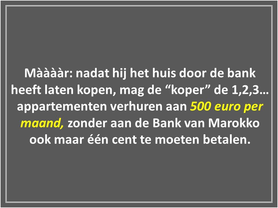 Mààààr: nadat hij het huis door de bank heeft laten kopen, mag de koper de 1,2,3… appartementen verhuren aan 500 euro per maand, zonder aan de Bank van Marokko ook maar één cent te moeten betalen.