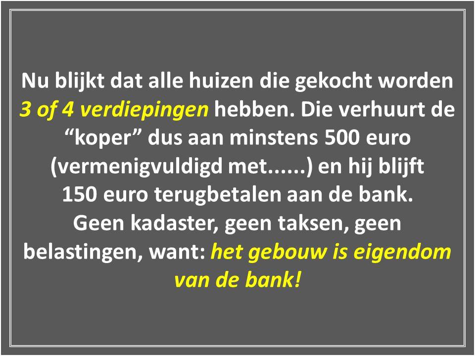 Nu blijkt dat alle huizen die gekocht worden 3 of 4 verdiepingen hebben. Die verhuurt de koper dus aan minstens 500 euro (vermenigvuldigd met......) en hij blijft 150 euro terugbetalen aan de bank.