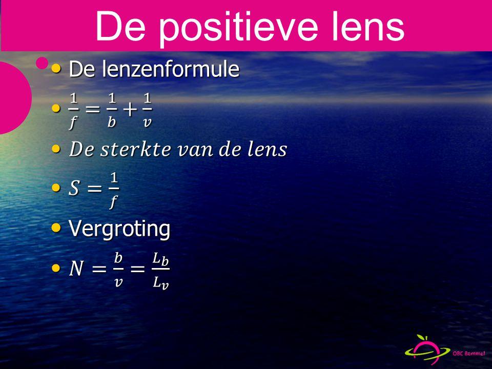 De positieve lens De lenzenformule 1 𝑓 = 1 𝑏 + 1 𝑣