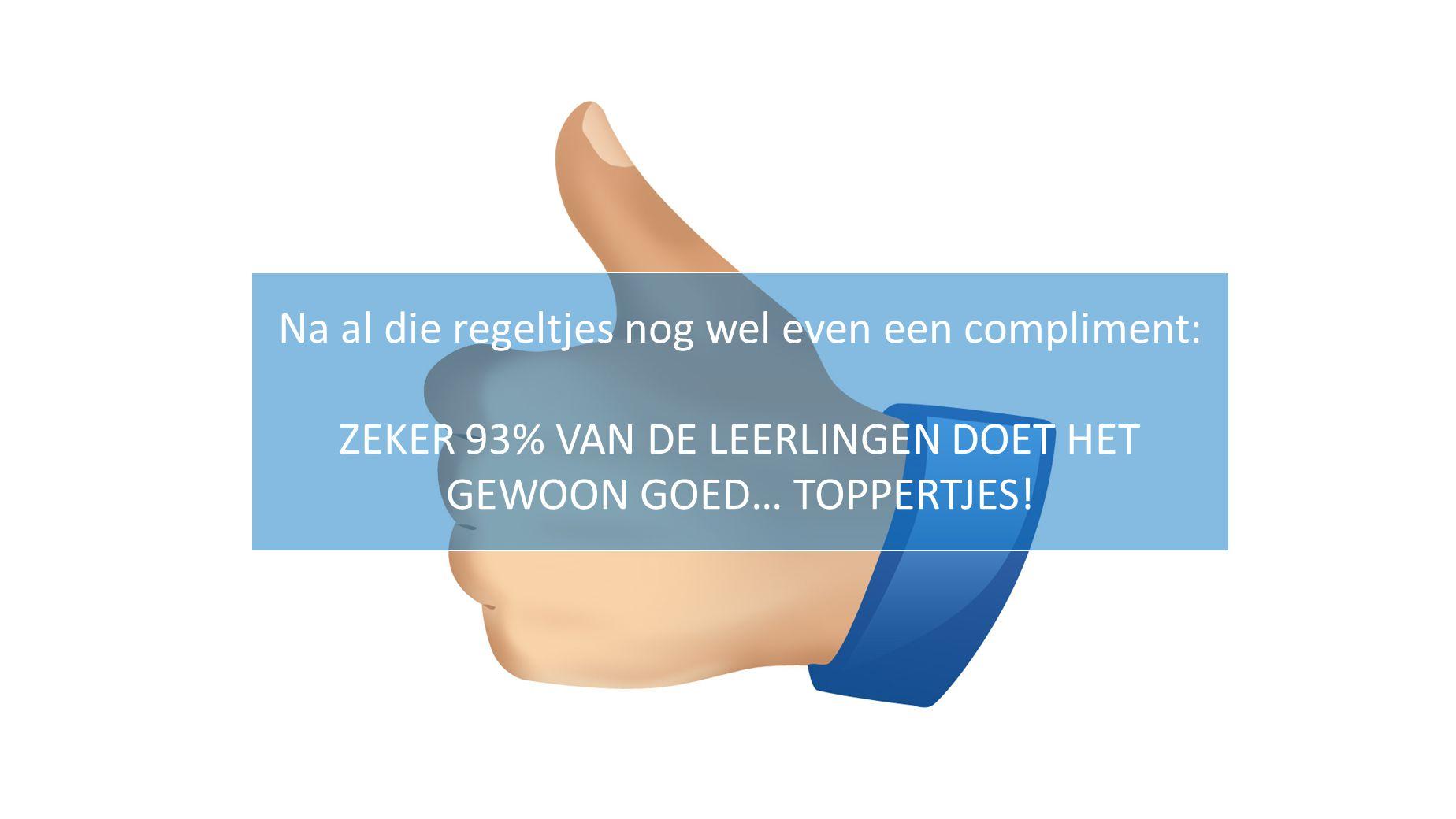 Na al die regeltjes nog wel even een compliment: ZEKER 93% VAN DE LEERLINGEN DOET HET GEWOON GOED… TOPPERTJES!