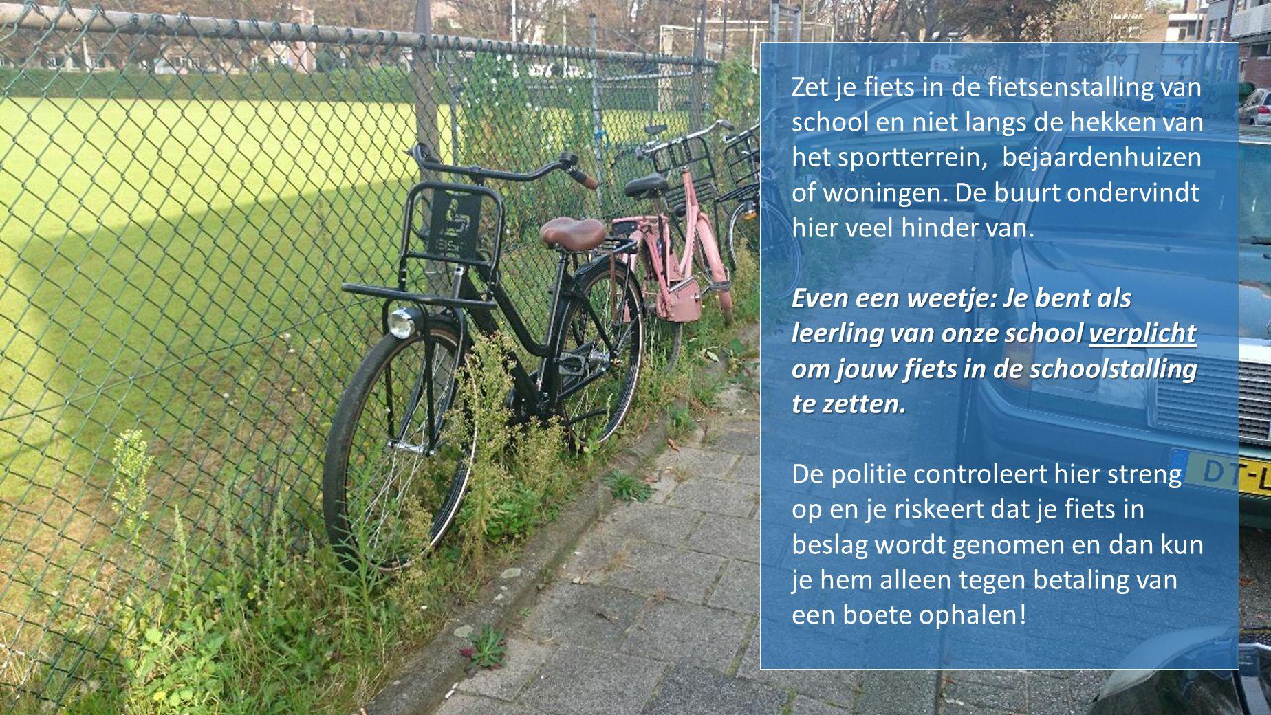 Zet je fiets in de fietsenstalling van school en niet langs de hekken van het sportterrein, bejaardenhuizen of woningen.